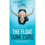 The Float Tank Cure: Free Yourself from Stress, Anxiety, and Pain the Natural Way, Hardcover/Shane Stott