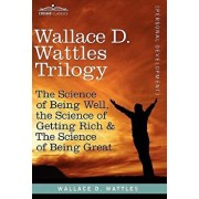 Wallace D. Wattles Trilogy: The Science of Being Well, the Science of Getting Rich & the Science of Being Great, Hardcover/Wallace D. Wattles