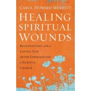 Healing Spiritual Wounds: Reconnecting with a Loving God After Experiencing a Hurtful Church, Hardcover