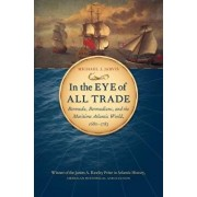 In the Eye of All Trade: Bermuda, Bermudians, and the Maritime Atlantic World, 1680-1783, Paperback/Michael J. Jarvis