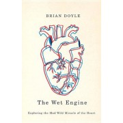 The Wet Engine: Exploring the Mad Wild Miracle of the Heart, Paperback