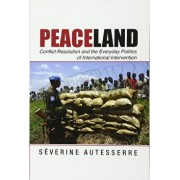 Peaceland: Conflict Resolution and the Everyday Politics of International Intervention, Paperback/Severine Autesserre