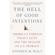 The Hell of Good Intentions: America's Foreign Policy Elite and the Decline of U.S. Primacy, Paperback/Stephen M. Walt