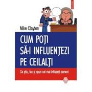 Cum poti sa-i influentezi pe ceilalti: Ce stiu, fac si spun cei mai influenti oameni/Mike Clayton