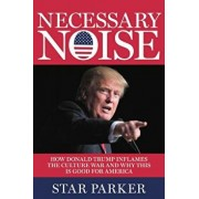 Necessary Noise: How Donald Trump Inflames the Culture War and Why This Is Good for the Future of America, Hardcover/Star Parker