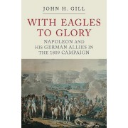 With Eagles to Glory - Napoleon and his German Allies in the 1809 Campaign (Gill John H.)(Paperback / softback) (9781784383091)
