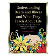Understanding Death and Illness and What They Teach about Life: An Interactive Guide for Individuals with Autism or Asperger's and Their Loved Ones, Paperback/Catherine Faherty