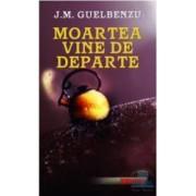 Moartea vine de departe - J.M. Guelbenzu