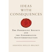 Ideas with Consequences: The Federalist Society and the Conservative Counterrevolution, Paperback/Amanda Hollis-Brusky