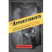 The Apparitionists: A Tale of Phantoms, Fraud, Photography, and the Man Who Captured Lincoln's Ghost, Paperback/Peter Manseau