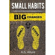 Small Habits=big Results: How Easy Small Habits=big Results, How Consistency Beats Intensity and How You Can Utilize the Compounding Effect to C, Paperback/A. G. Allure