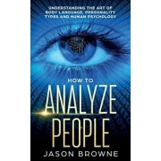 How to Analyze People: Understanding the Art of Body Language, Personality Types, and Human Psychology, Paperback/Jason Browne