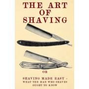 The Art of Shaving: Shaving Made Easy - What the Man Who Shaves Ought to Know., Paperback