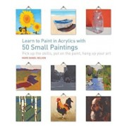 Learn to Paint in Acrylics with 50 Small Paintings: Pick Up the Skills * Put on the Paint * Hang Up Your Art, Paperback/Mark Daniel Nelson