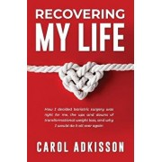 Recovering My Life: How I Decided Bariatric Surgery Was Right for Me, the Ups and Downs Through Transformational Weight Loss, and Why I Wo, Paperback/Carol Rose Adkisson