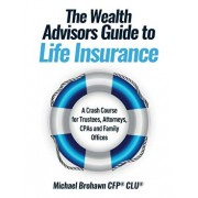 The Wealth Advisors Guide to Life Insurance: A Crash Course For Trustees, Attorneys, CPAs and Family Offices, Paperback/Michael Brohawn