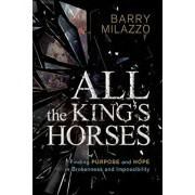 All the King's Horses: Finding Purpose and Hope in Brokenness and Impossibility, Paperback/Barry Milazzo