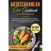 Mediterranean Diet Cookbook for Beginners: The Complete Mediterranean Meal Prep Guide for Weight Loss with Delicious and Easy to Prepare Recipes in a, Paperback/Simona Simmons