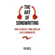 The Art of Songwriting: How to Create, Think and Live Like a Songwriter, Paperback/Ed Bell