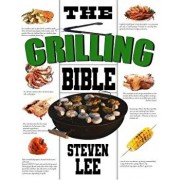 The Grilling Bible: Complete Guide of How to Grill and Have Your Favorite Delicious Easy-To-Make Grilling Foods, Save Time and Live Happie, Paperback/Steven Lee