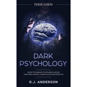 Persuasion: Dark Psychology - Secret Techniques To Influence Anyone Using Mind Control, Manipulation And Deception (Persuasion, In, Paperback/R. J. Anderson
