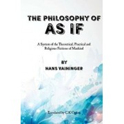 The Philosophy of as If: A System of the Theoretical, Practical and Religious Fictions of Mankind, Paperback/Hans Vaihinger