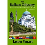 The Balkan Odyssey: Travels Around the Former Yugoslavia...Oh, and Albania Too!, Paperback/Jason Smart