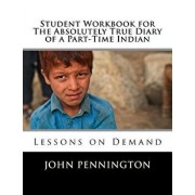 Student Workbook for The Absolutely True Diary of a Part-Time Indian: Lessons on Demand, Paperback/John Pennington