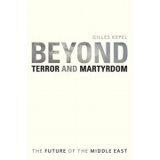 Beyond Terror and Martyrdom. The Future of the Middle East, Paperback/Gilles Kepel