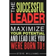 Leadership: The Successful Leader - Maximize Your Potential and Lead Like You Were Born To!, Paperback/Steve Williams