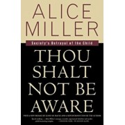 Thou Shalt Not Be Aware: Society's Betrayal of the Child, Paperback/Alice Miller