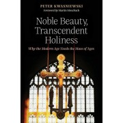 Noble Beauty, Transcendent Holiness: Why the Modern Age Needs the Mass of Ages, Paperback