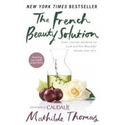The French Beauty Solution: Time-Tested Secrets to Look and Feel Beautiful Inside and Out, Hardcover