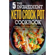 The 5-Ingredient Keto Crock Pot Cookbook: Top 60 Simple and Delicious Ketogenic Crock Pot Recipes to Make Your Body Healthier and Rapid Weight Loss, Paperback