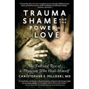 Trauma, Shame, and the Power of Love: The Fall and Rise of a Physician Who Heals Himself, Paperback/Christopher E. Pelloski MD