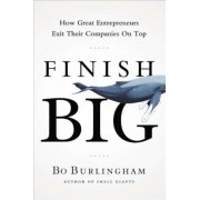 Finish Big: How Great Entrepreneurs Exit Their Companies on Top, Hardcover