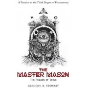 The Master Mason: The Reason of Being - A Treatise on the Third Degree of Freemasonry, Hardcover/Gregory B. Stewart
