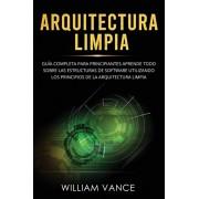 Arquitectura limpia: Gua completa para principiantes Aprende todo sobre las estructuras de software utilizando los principios de la arquit, Paperback/William Vance