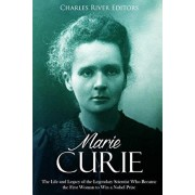 Marie Curie: The Life and Legacy of the Legendary Scientist Who Became the First Woman to Win a Nobel Prize, Paperback/Charles River Editors