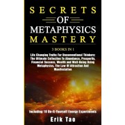 Secrets of Metaphysics Mastery: 3 BOOKS IN 1: Life Changing Truths For Unconventional Thinkers - The Ultimate Collection To Abundance, Prosperity, Fin, Paperback/Erik Tao