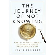 The Journey of Not Knowing: How 21st Century Leaders Can Chart a Course Where There Is None, Paperback/Julie Benezet