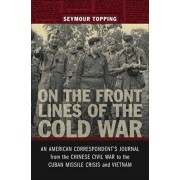 On the Front Lines of the Cold War: An American Correspondents Journal from the Chinese Civil War to the Cuban Missile Crisis and Vietnam, Hardcover/Seymour Topping
