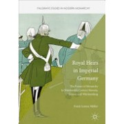 Royal Heirs in Imperial Germany - The Future of Monarchy in Nineteenth-Century Bavaria, Saxony and Wurttemberg (Muller Frank Lorenz)(Cartonat) (9781137551269)