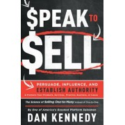 Speak to Sell: Persuade, Influence, and Establish Authority & Promote Your Products, Services, Practice, Business, or Cause, Paperback