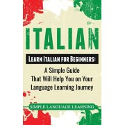 Italian: Learn Italian for Beginners: A Simple Guide that Will Help You on Your Language Learning Journey, Hardcover/Simple Language Learning