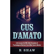 Cus D'Amato: Life Lessons on Will, Skill, Discipline & Psychological Warfare from Mike Tyson's Mentor, Paperback/R. Shaw