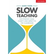 Slow Teaching: On Finding Calm, Clarity and Impact in the Classroom, Paperback/Jamie Thom