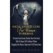 The Social Anxiety Cure For Women Workbook: Rapidly Stop Social Anxiety Disorder, Boost Your Social Skills & Enhance Self Confidence (Even If You're A, Paperback/Phillipa Goldie