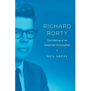 Richard Rorty: The Making of an American Philosopher, Paperback/Neil Gross
