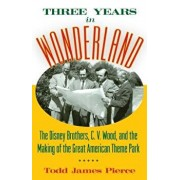 Three Years in Wonderland: The Disney Brothers, C. V. Wood, and the Making of the Great American Theme Park, Hardcover/Todd James Pierce